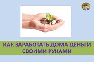 Как заработать дома деньги своими руками